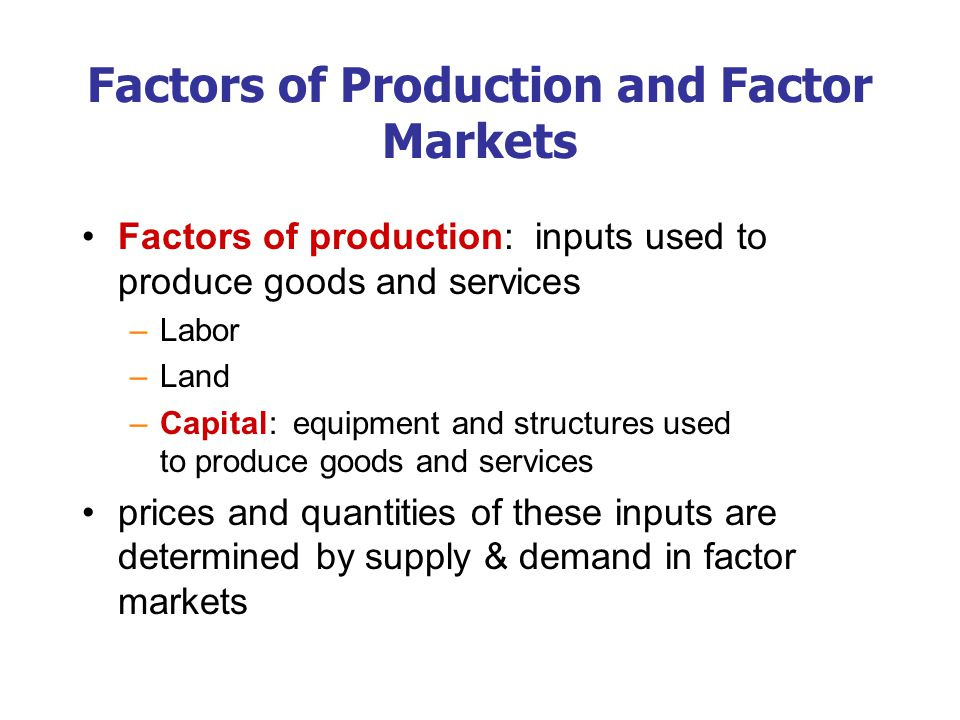 Factors of Production and Factor Markets Factors of production: inputs used to produce goods and services –Labor –Land –Capital: equipment and structures used to produce goods and services prices and quantities of these inputs are determined by supply & demand in factor markets