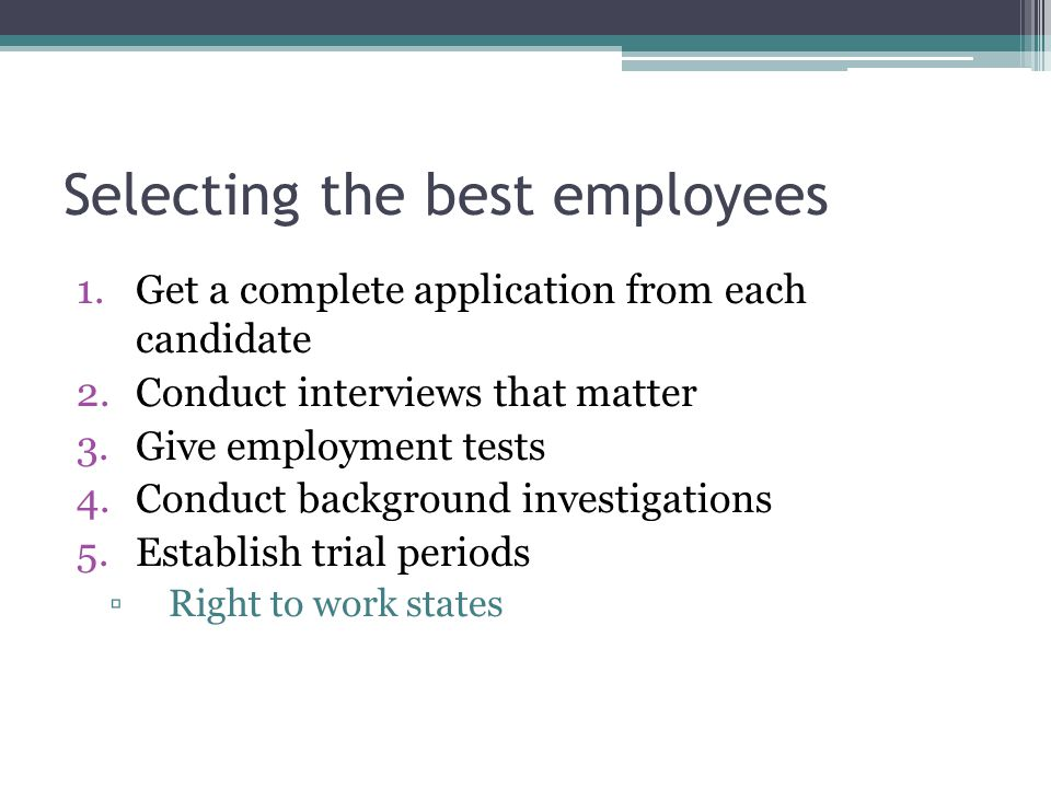 Selecting the best employees 1.Get a complete application from each candidate 2.Conduct interviews that matter 3.Give employment tests 4.Conduct background investigations 5.Establish trial periods ▫Right to work states