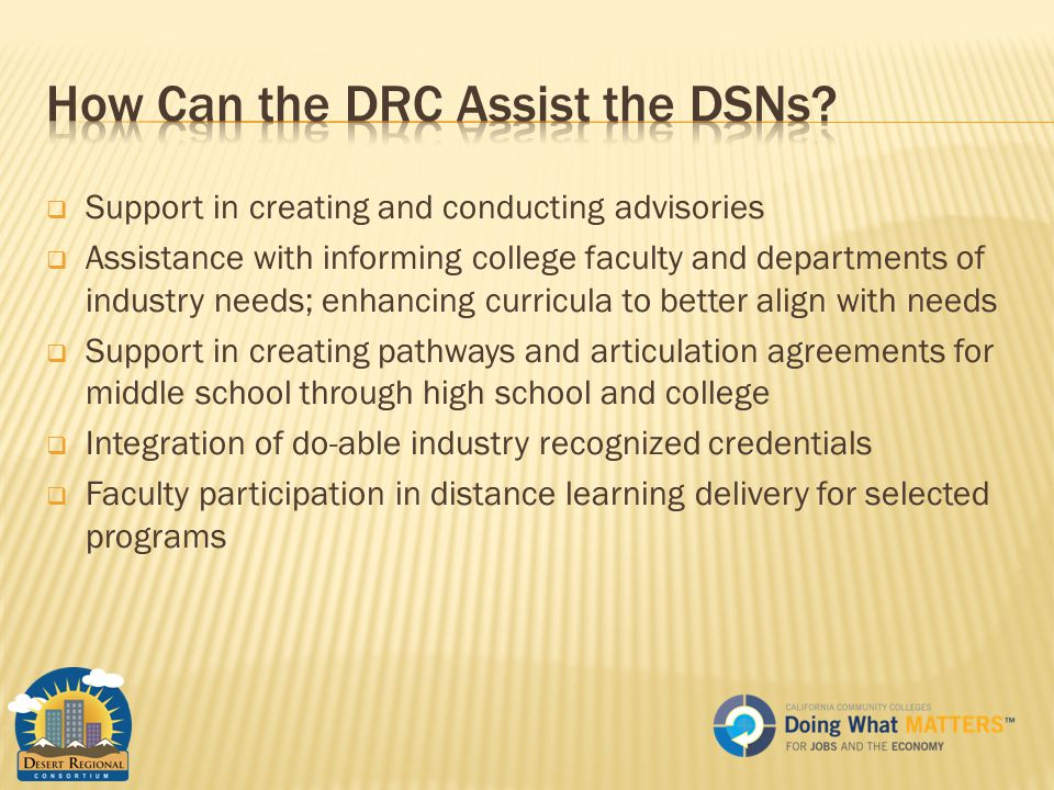  Support in creating and conducting advisories  Assistance with informing college faculty and departments of industry needs; enhancing curricula to better align with needs  Support in creating pathways and articulation agreements for middle school through high school and college  Integration of do-able industry recognized credentials  Faculty participation in distance learning delivery for selected programs
