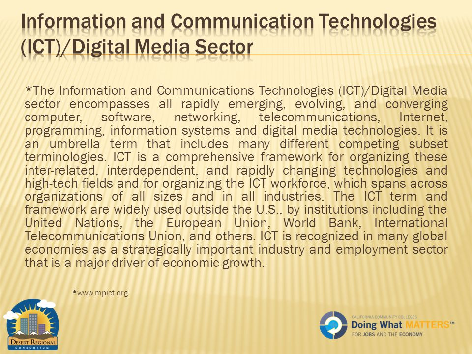 *The Information and Communications Technologies (ICT)/Digital Media sector encompasses all rapidly emerging, evolving, and converging computer, software, networking, telecommunications, Internet, programming, information systems and digital media technologies.