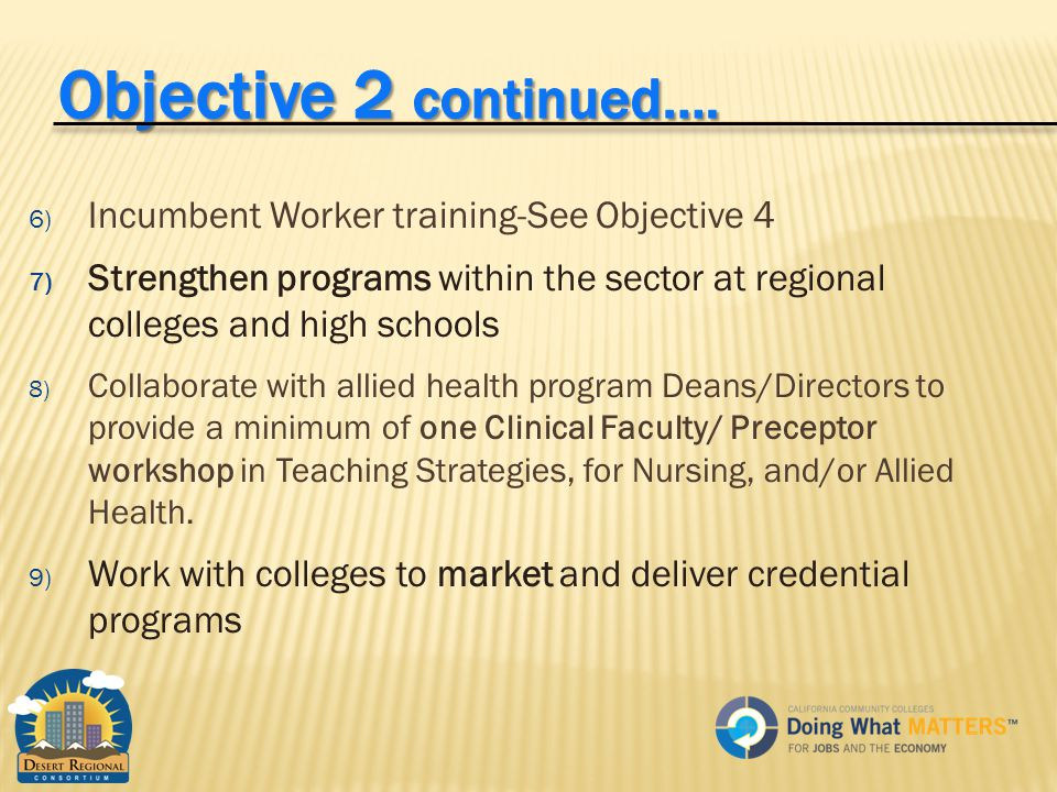6) Incumbent Worker training-See Objective 4 7) Strengthen programs within the sector at regional colleges and high schools 8) Collaborate with allied health program Deans/Directors to provide a minimum of one Clinical Faculty/ Preceptor workshop in Teaching Strategies, for Nursing, and/or Allied Health.