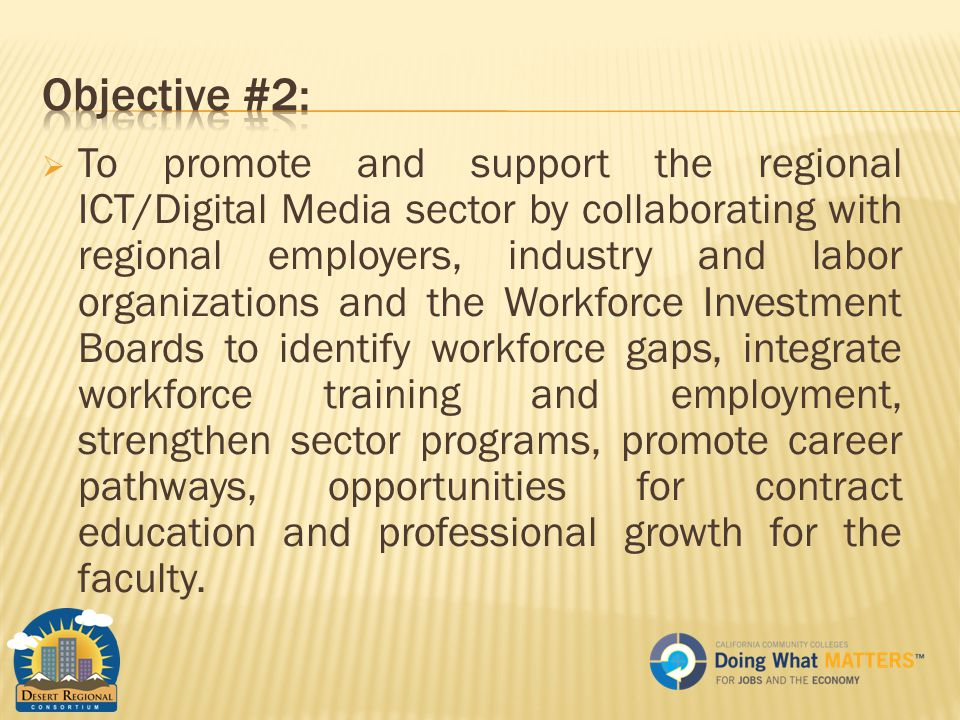  To promote and support the regional ICT/Digital Media sector by collaborating with regional employers, industry and labor organizations and the Workforce Investment Boards to identify workforce gaps, integrate workforce training and employment, strengthen sector programs, promote career pathways, opportunities for contract education and professional growth for the faculty.