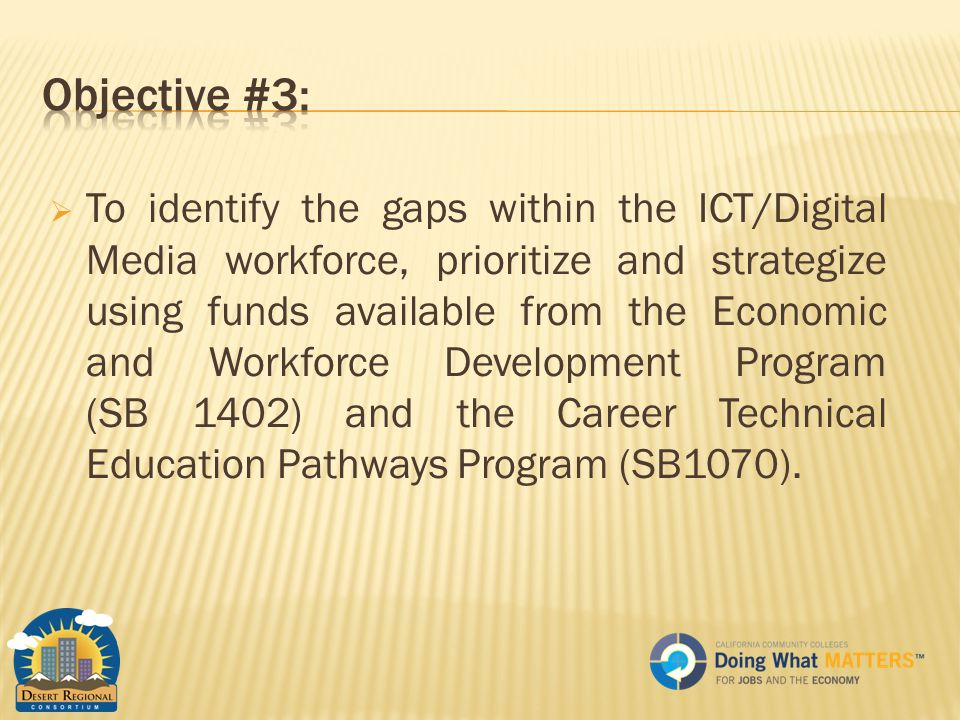  To identify the gaps within the ICT/Digital Media workforce, prioritize and strategize using funds available from the Economic and Workforce Development Program (SB 1402) and the Career Technical Education Pathways Program (SB1070).