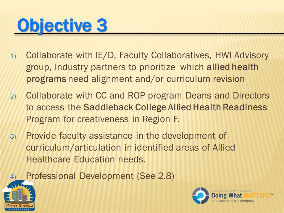 1) Collaborate with IE/D, Faculty Collaboratives, HWI Advisory group, Industry partners to prioritize which allied health programs need alignment and/or curriculum revision 2) Collaborate with CC and ROP program Deans and Directors to access the Saddleback College Allied Health Readiness Program for creativeness in Region F.