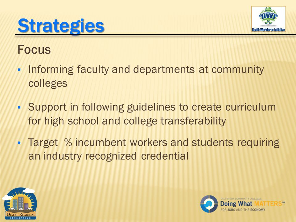 Focus  Informing faculty and departments at community colleges  Support in following guidelines to create curriculum for high school and college transferability  Target % incumbent workers and students requiring an industry recognized credential