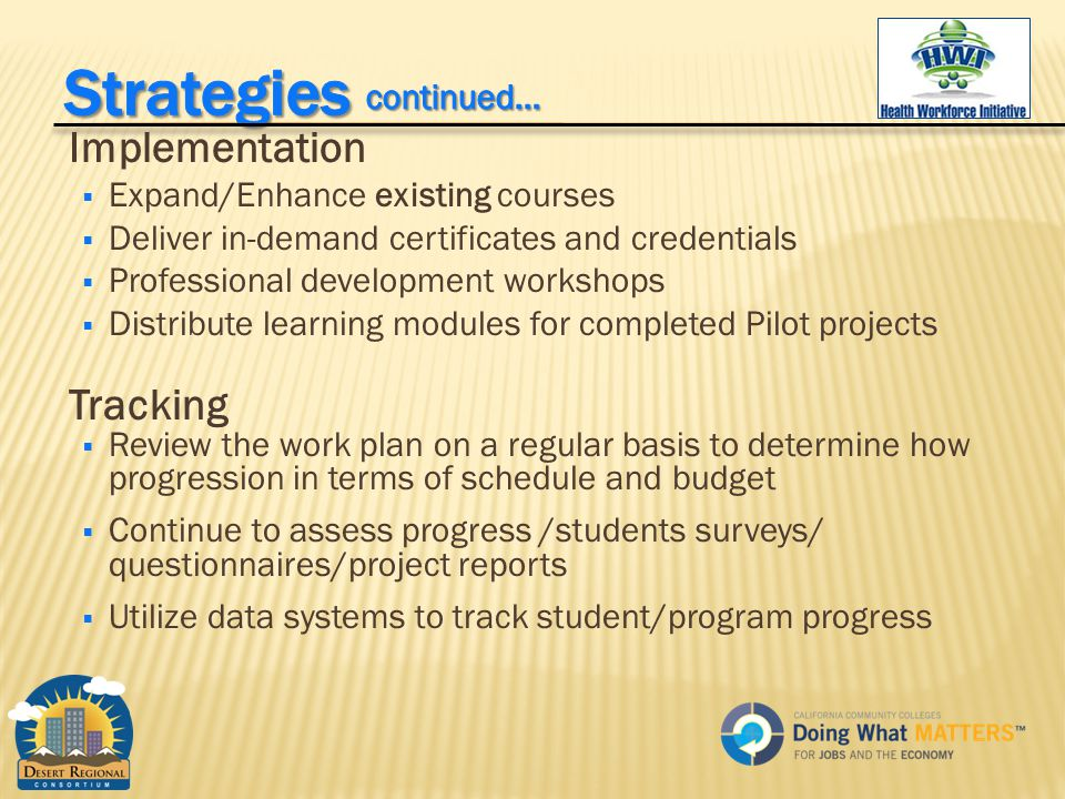 Implementation  Expand/Enhance existing courses  Deliver in-demand certificates and credentials  Professional development workshops  Distribute learning modules for completed Pilot projects Tracking  Review the work plan on a regular basis to determine how progression in terms of schedule and budget  Continue to assess progress /students surveys/ questionnaires/project reports  Utilize data systems to track student/program progress