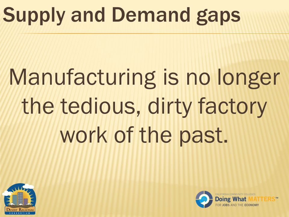 Supply and Demand gaps Manufacturing is no longer the tedious, dirty factory work of the past.