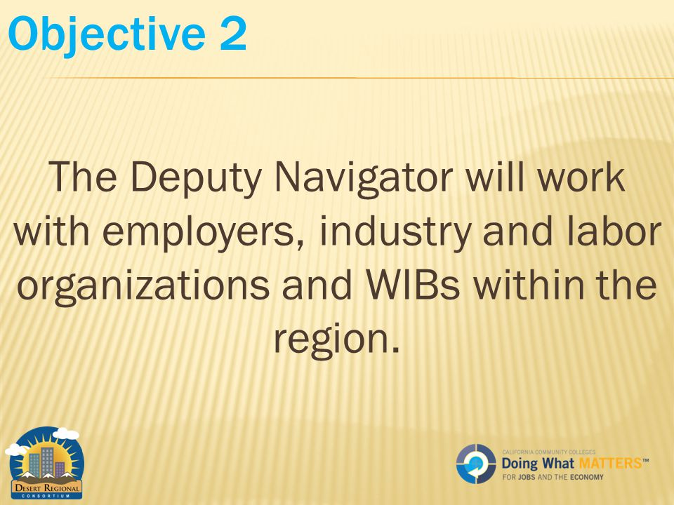 Objective 2 The Deputy Navigator will work with employers, industry and labor organizations and WIBs within the region.