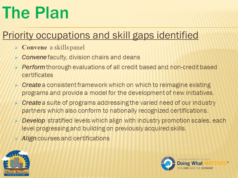 The Plan Priority occupations and skill gaps identified  Convene a skills panel  Convene faculty, division chairs and deans  Perform thorough evaluations of all credit based and non-credit based certificates  Create a consistent framework which on which to reimagine existing programs and provide a model for the development of new initiatives.