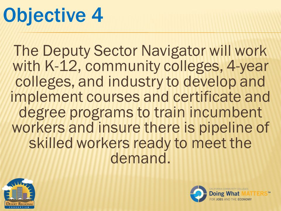 Objective 4 The Deputy Sector Navigator will work with K-12, community colleges, 4-year colleges, and industry to develop and implement courses and certificate and degree programs to train incumbent workers and insure there is pipeline of skilled workers ready to meet the demand.