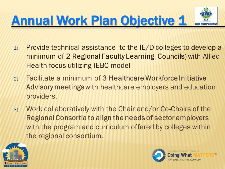 1) Provide technical assistance to the IE/D colleges to develop a minimum of 2 Regional Faculty Learning Councils) with Allied Health focus utilizing IEBC model 2) Facilitate a minimum of 3 Healthcare Workforce Initiative Advisory meetings with healthcare employers and education providers.
