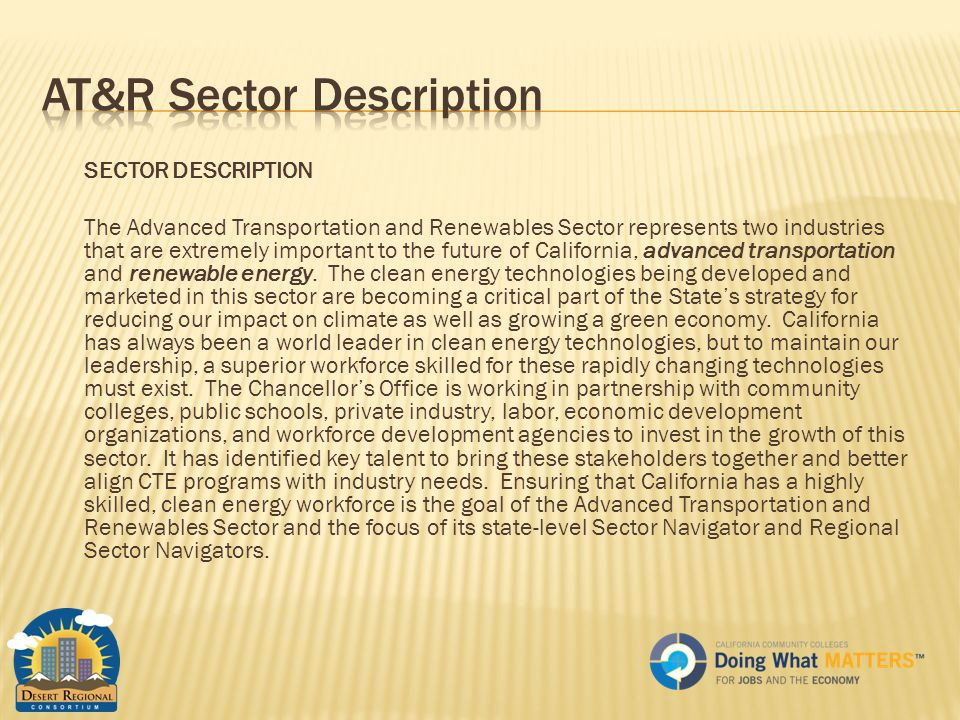 SECTOR DESCRIPTION The Advanced Transportation and Renewables Sector represents two industries that are extremely important to the future of California, advanced transportation and renewable energy.