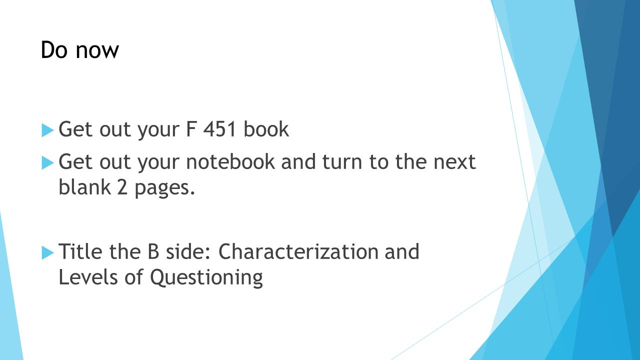 Do now  Get out your F 451 book  Get out your notebook and turn to the next blank 2 pages.  Title the B side: Characterization and Levels of Questi
