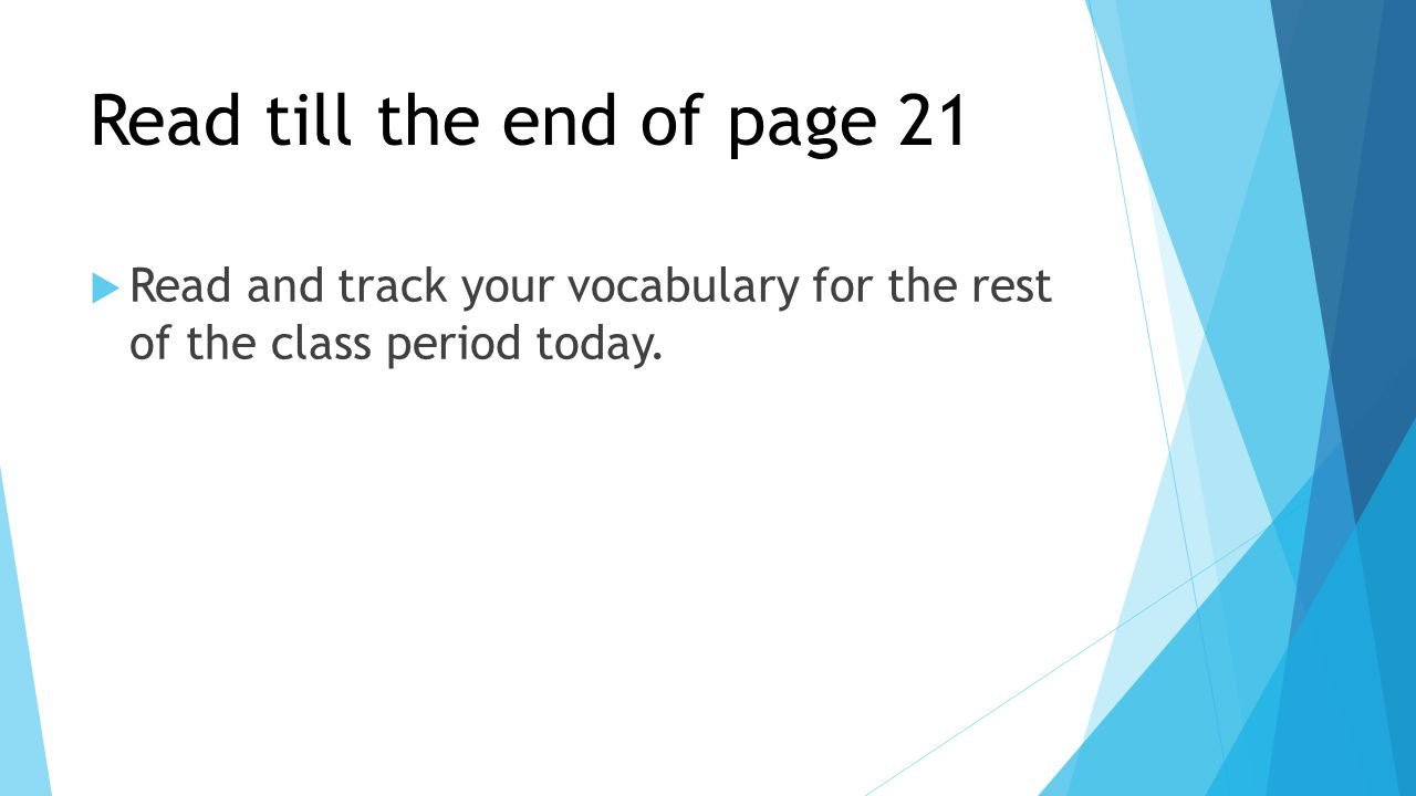 Read till the end of page 21  Read and track your vocabulary for the rest of the class period today.
