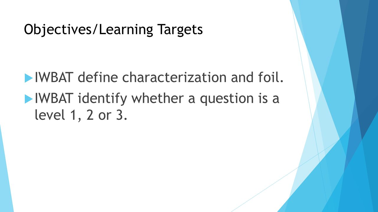Objectives/Learning Targets  IWBAT define characterization and foil.  IWBAT identify whether a question is a level 1, 2 or 3.