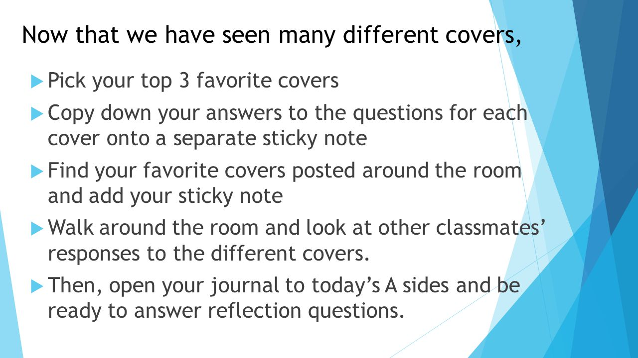 Now that we have seen many different covers,  Pick your top 3 favorite covers  Copy down your answers to the questions for each cover onto a separate sticky note  Find your favorite covers posted around the room and add your sticky note  Walk around the room and look at other classmates' responses to the different covers.