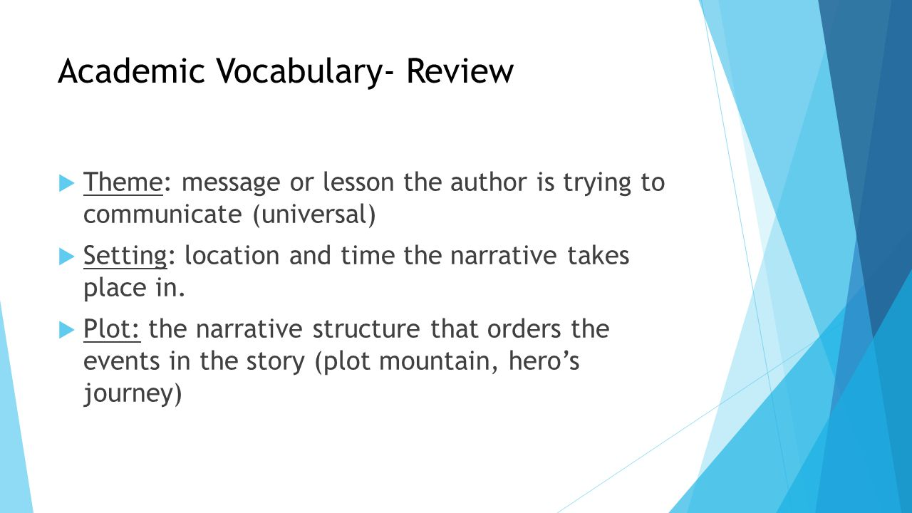 Academic Vocabulary- Review  Theme: message or lesson the author is trying to communicate (universal)  Setting: location and time the narrative take