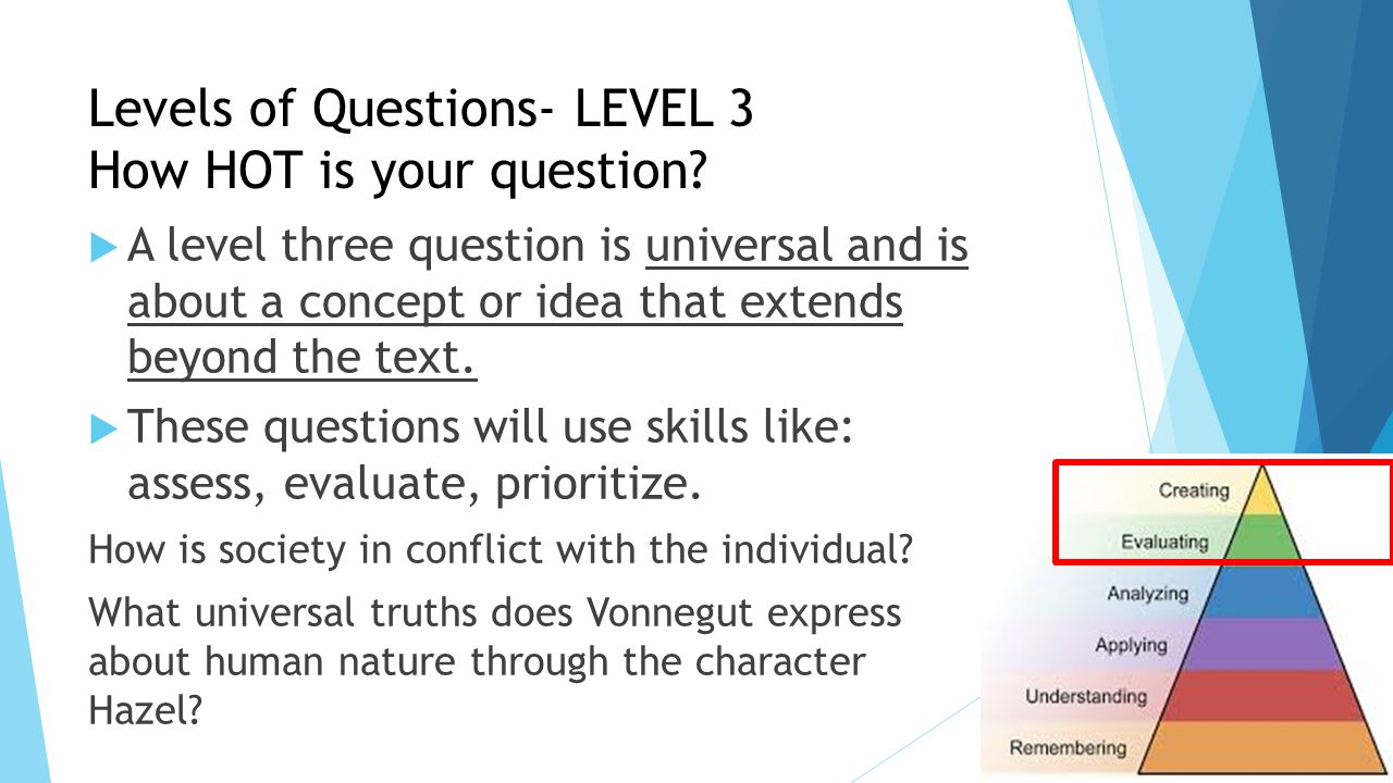 Levels of Questions- LEVEL 3 How HOT is your question?  A level three question is universal and is about a concept or idea that extends beyond the te