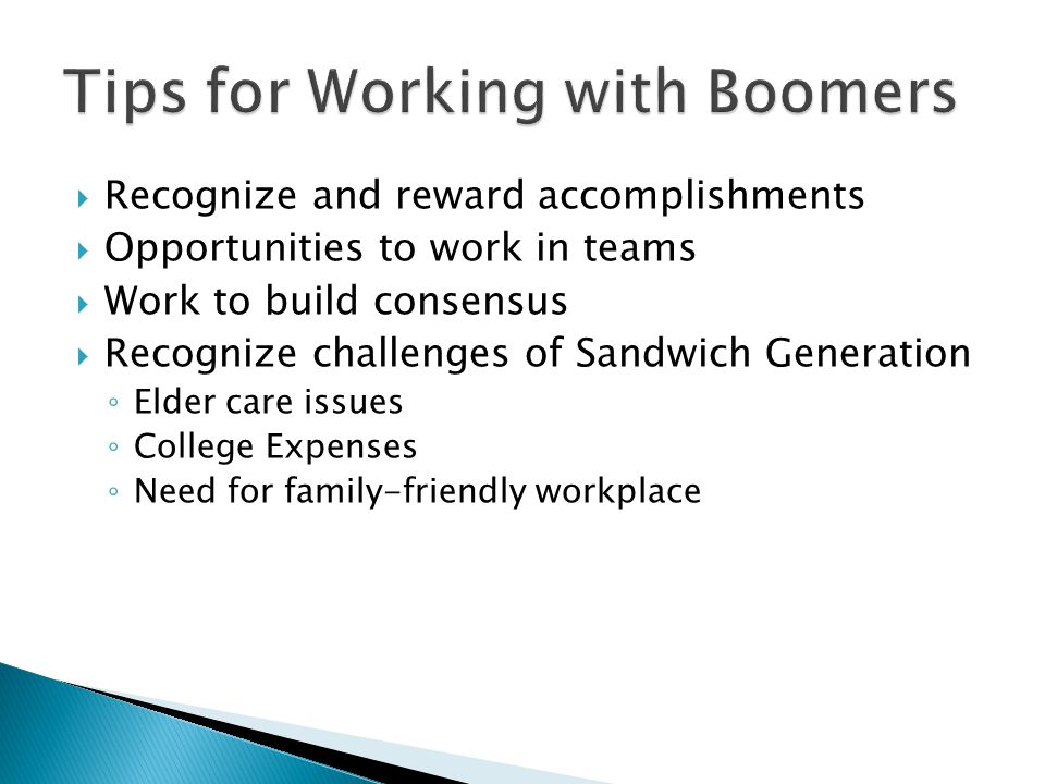  Recognize and reward accomplishments  Opportunities to work in teams  Work to build consensus  Recognize challenges of Sandwich Generation ◦ Elder care issues ◦ College Expenses ◦ Need for family-friendly workplace