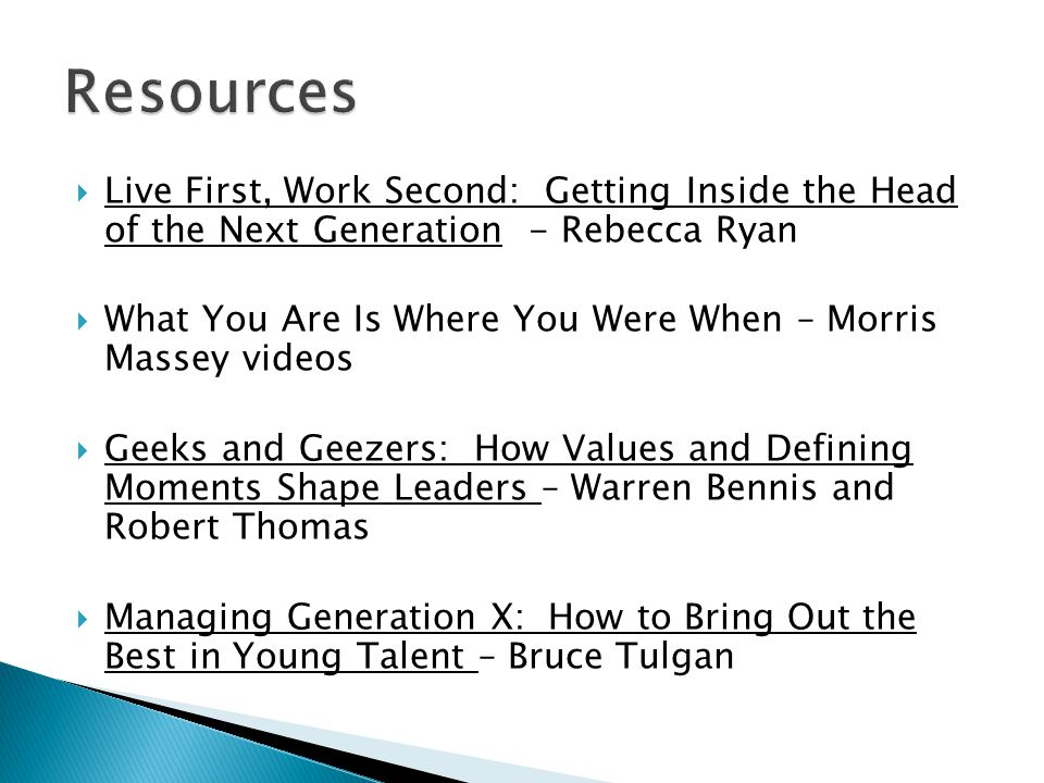  Live First, Work Second: Getting Inside the Head of the Next Generation - Rebecca Ryan  What You Are Is Where You Were When – Morris Massey videos  Geeks and Geezers: How Values and Defining Moments Shape Leaders – Warren Bennis and Robert Thomas  Managing Generation X: How to Bring Out the Best in Young Talent – Bruce Tulgan
