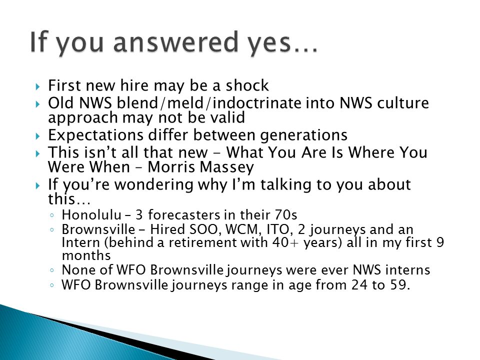  First new hire may be a shock  Old NWS blend/meld/indoctrinate into NWS culture approach may not be valid  Expectations differ between generations  This isn't all that new - What You Are Is Where You Were When – Morris Massey  If you're wondering why I'm talking to you about this… ◦ Honolulu – 3 forecasters in their 70s ◦ Brownsville - Hired SOO, WCM, ITO, 2 journeys and an Intern (behind a retirement with 40+ years) all in my first 9 months ◦ None of WFO Brownsville journeys were ever NWS interns ◦ WFO Brownsville journeys range in age from 24 to 59.