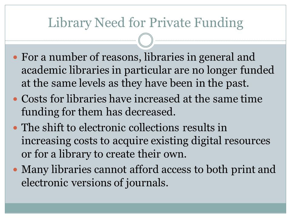 Library Need for Private Funding For a number of reasons, libraries in general and academic libraries in particular are no longer funded at the same levels as they have been in the past.