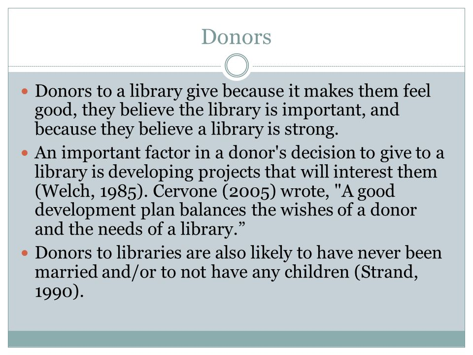 Donors Donors to a library give because it makes them feel good, they believe the library is important, and because they believe a library is strong.
