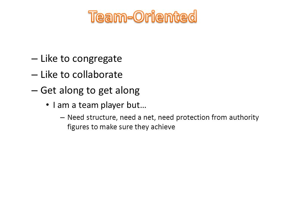 – Like to congregate – Like to collaborate – Get along to get along I am a team player but… – Need structure, need a net, need protection from authority figures to make sure they achieve