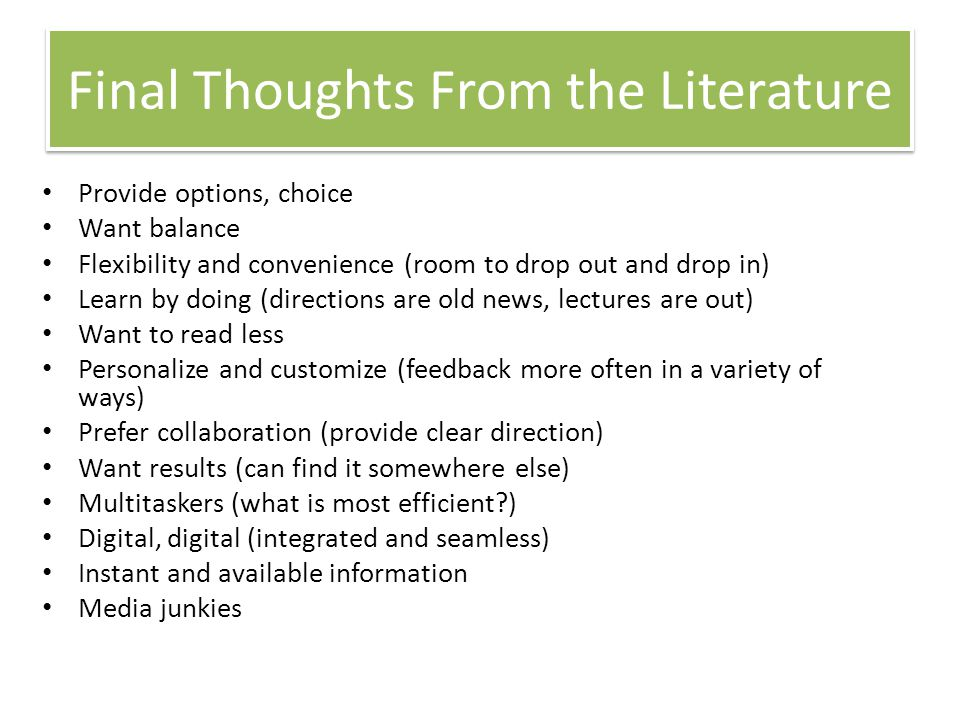Final Thoughts From the Literature Provide options, choice Want balance Flexibility and convenience (room to drop out and drop in) Learn by doing (directions are old news, lectures are out) Want to read less Personalize and customize (feedback more often in a variety of ways) Prefer collaboration (provide clear direction) Want results (can find it somewhere else) Multitaskers (what is most efficient?) Digital, digital (integrated and seamless) Instant and available information Media junkies