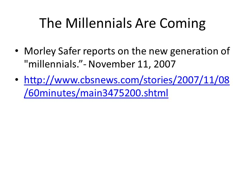 The Millennials Are Coming Morley Safer reports on the new generation of millennials. - November 11, 2007 http://www.cbsnews.com/stories/2007/11/08 /60minutes/main3475200.shtml http://www.cbsnews.com/stories/2007/11/08 /60minutes/main3475200.shtml