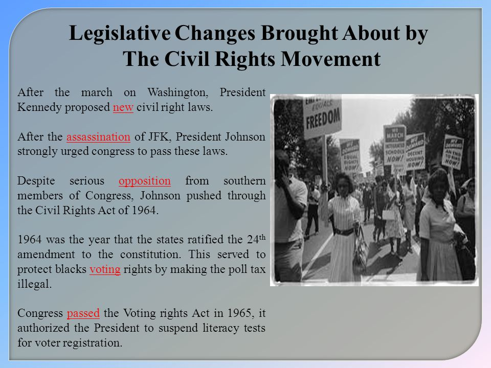 Legislative Changes Brought About by The Civil Rights Movement After the march on Washington, President Kennedy proposed new civil right laws.