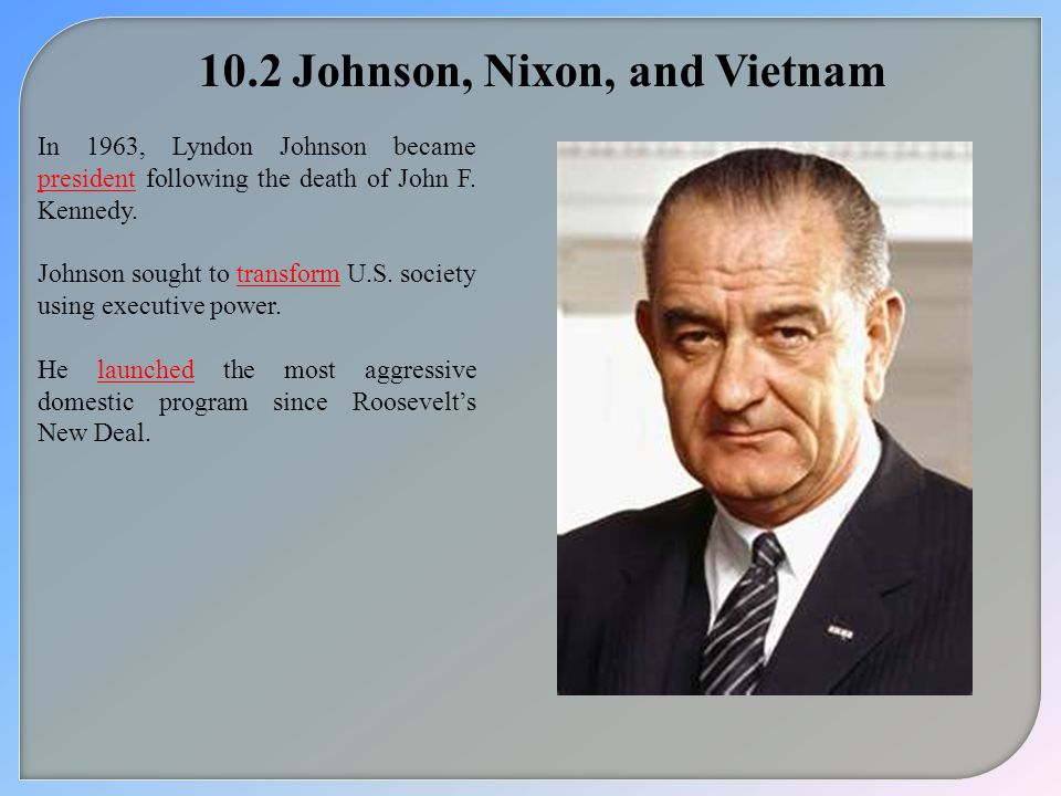 10.2 Johnson, Nixon, and Vietnam In 1963, Lyndon Johnson became president following the death of John F.