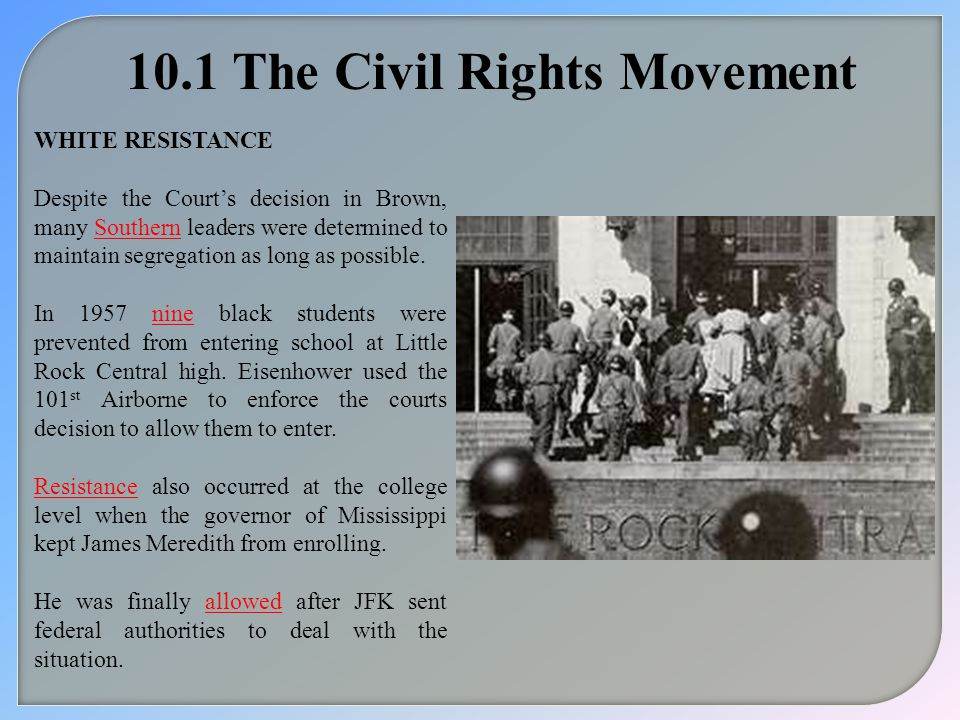 10.1 The Civil Rights Movement WHITE RESISTANCE Despite the Court's decision in Brown, many Southern leaders were determined to maintain segregation as long as possible.