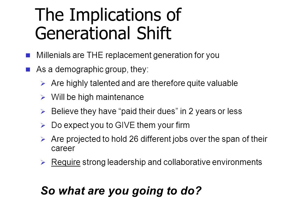 The Implications of Generational Shift Millenials are THE replacement generation for you As a demographic group, they:  Are highly talented and are therefore quite valuable  Will be high maintenance  Believe they have paid their dues in 2 years or less  Do expect you to GIVE them your firm  Are projected to hold 26 different jobs over the span of their career  Require strong leadership and collaborative environments So what are you going to do