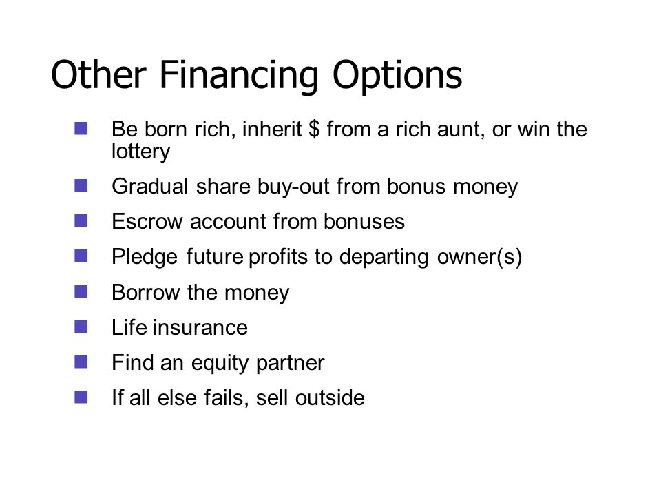 Other Financing Options Be born rich, inherit $ from a rich aunt, or win the lottery Gradual share buy-out from bonus money Escrow account from bonuse