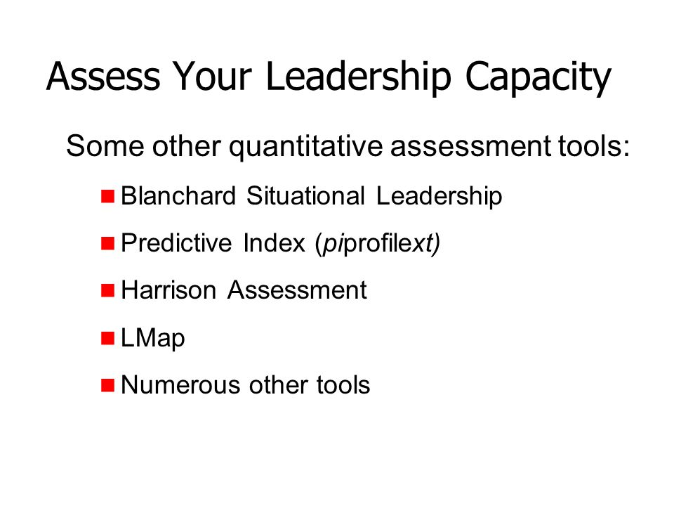 Assess Your Leadership Capacity Some other quantitative assessment tools: Blanchard Situational Leadership Predictive Index (piprofilext) Harrison Ass