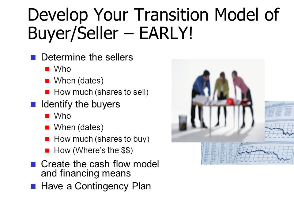 Develop Your Transition Model of Buyer/Seller – EARLY! Determine the sellers Who When (dates) How much (shares to sell) Identify the buyers Who When (