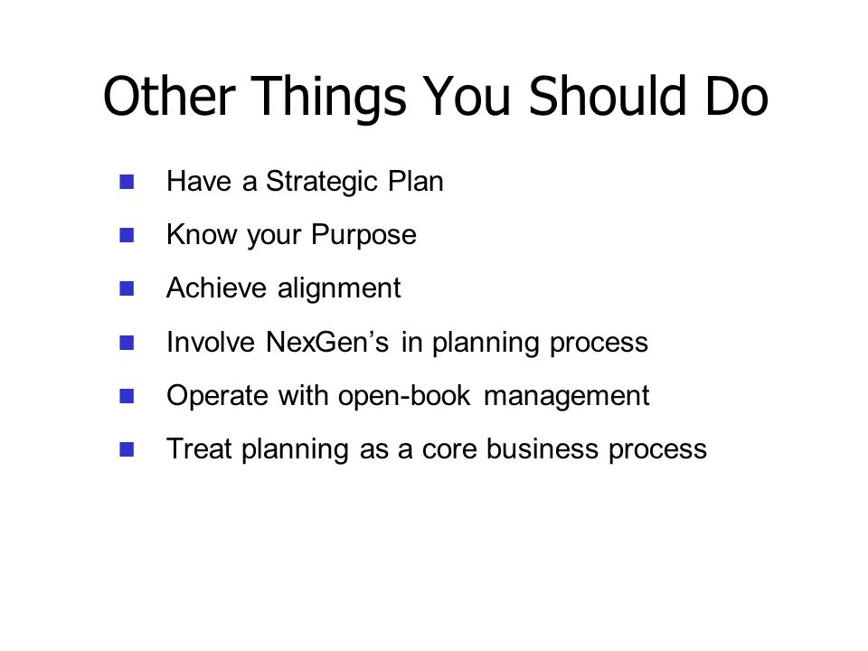 Other Things You Should Do Have a Strategic Plan Know your Purpose Achieve alignment Involve NexGen's in planning process Operate with open-book manag
