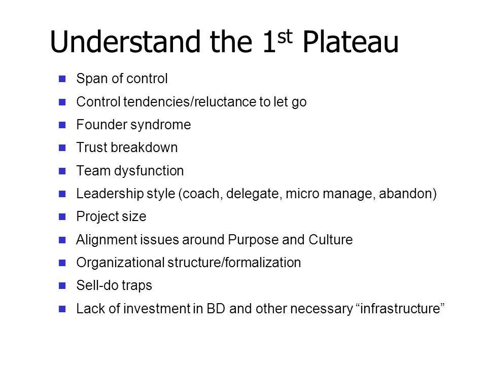 Understand the 1 st Plateau Span of control Control tendencies/reluctance to let go Founder syndrome Trust breakdown Team dysfunction Leadership style (coach, delegate, micro manage, abandon) Project size Alignment issues around Purpose and Culture Organizational structure/formalization Sell-do traps Lack of investment in BD and other necessary infrastructure