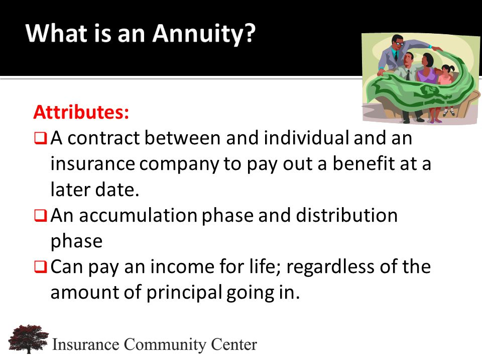 www.InsuranceCommunityUniversity.com Attributes:  A contract between and individual and an insurance company to pay out a benefit at a later date.