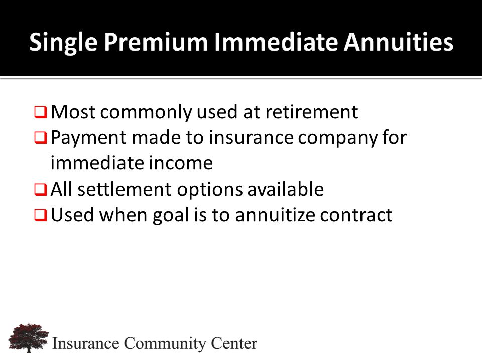 www.InsuranceCommunityUniversity.com  Most commonly used at retirement  Payment made to insurance company for immediate income  All settlement options available  Used when goal is to annuitize contract