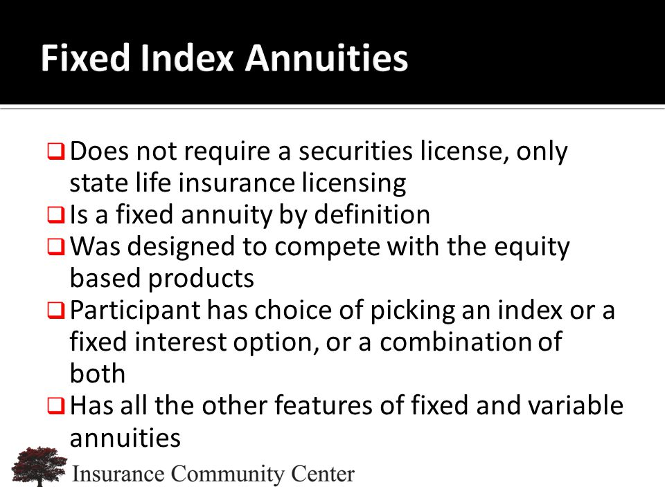 www.InsuranceCommunityUniversity.com  Does not require a securities license, only state life insurance licensing  Is a fixed annuity by definition  Was designed to compete with the equity based products  Participant has choice of picking an index or a fixed interest option, or a combination of both  Has all the other features of fixed and variable annuities
