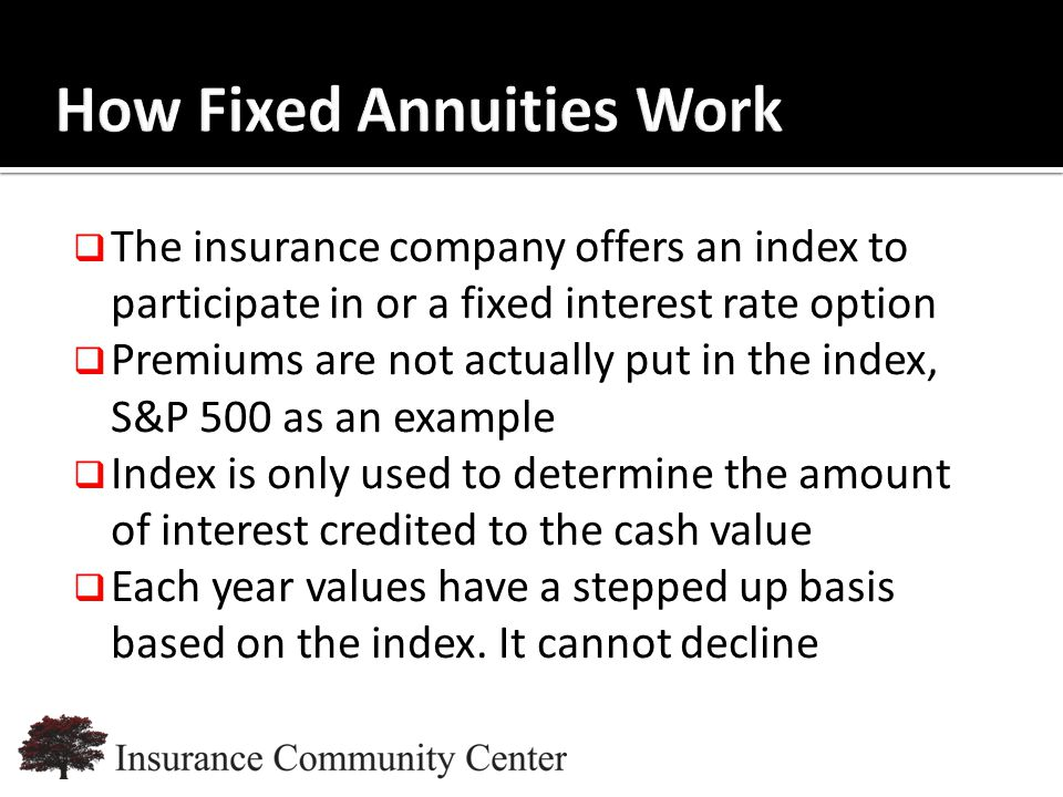 www.InsuranceCommunityUniversity.com  The insurance company offers an index to participate in or a fixed interest rate option  Premiums are not actually put in the index, S&P 500 as an example  Index is only used to determine the amount of interest credited to the cash value  Each year values have a stepped up basis based on the index.