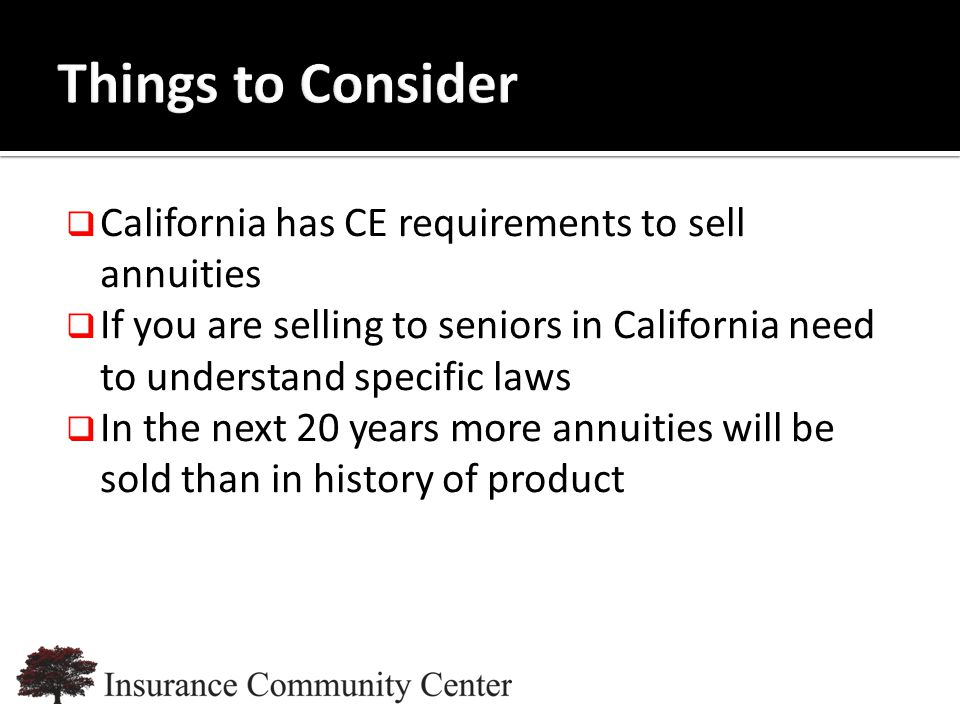 www.InsuranceCommunityUniversity.com  California has CE requirements to sell annuities  If you are selling to seniors in California need to understand specific laws  In the next 20 years more annuities will be sold than in history of product