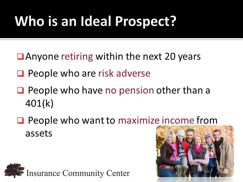 www.InsuranceCommunityUniversity.com  Anyone retiring within the next 20 years  People who are risk adverse  People who have no pension other than a 401(k)  People who want to maximize income from assets