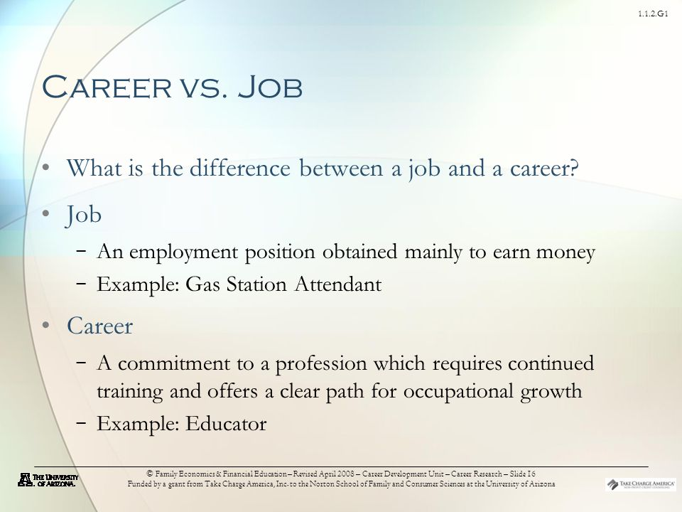1.1.2.G1 © Family Economics & Financial Education – Revised April 2008 – Career Development Unit – Career Research – Slide 16 Funded by a grant from Take Charge America, Inc.