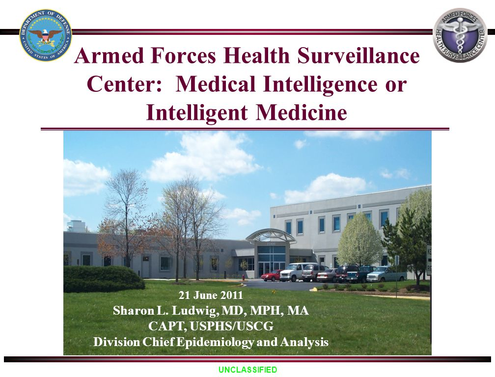 UNCLASSIFIED Armed Forces Health Surveillance Center: Medical Intelligence or Intelligent Medicine 21 June 2011 Sharon L. Ludwig, MD, MPH, MA CAPT, US