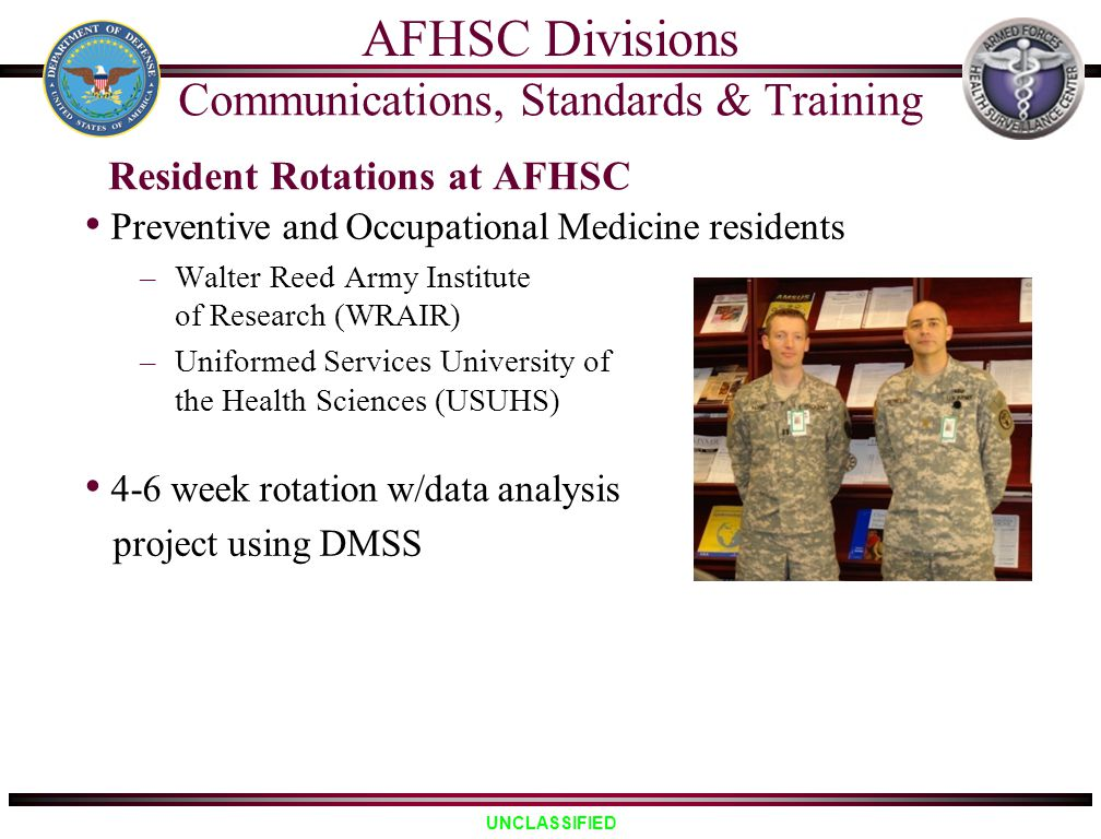 UNCLASSIFIED Resident Rotations at AFHSC Preventive and Occupational Medicine residents –Walter Reed Army Institute of Research (WRAIR) –Uniformed Ser