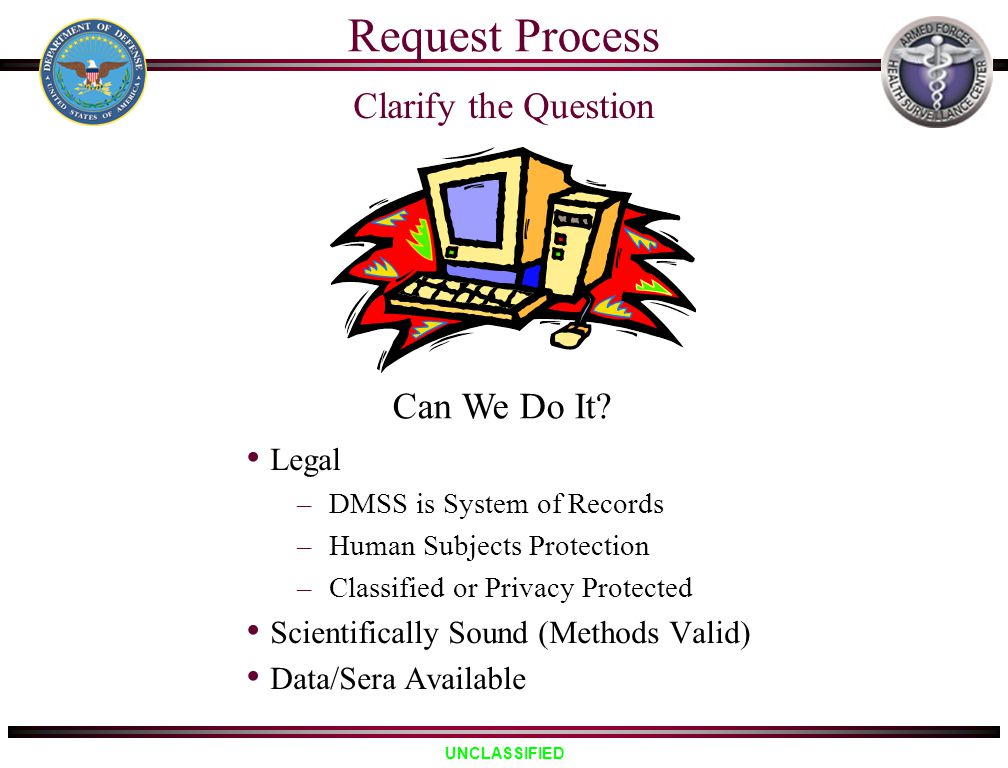 UNCLASSIFIED Clarify the Question Legal –DMSS is System of Records –Human Subjects Protection –Classified or Privacy Protected Scientifically Sound (M