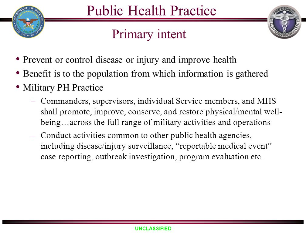 UNCLASSIFIED Public Health Practice Prevent or control disease or injury and improve health Benefit is to the population from which information is gat